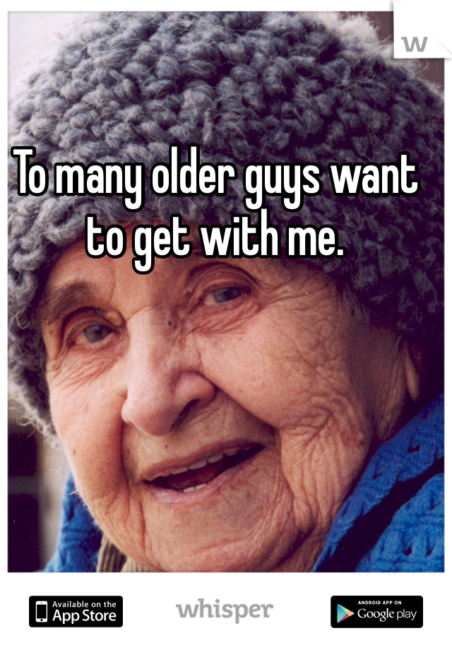 To many older guys want to get with me.