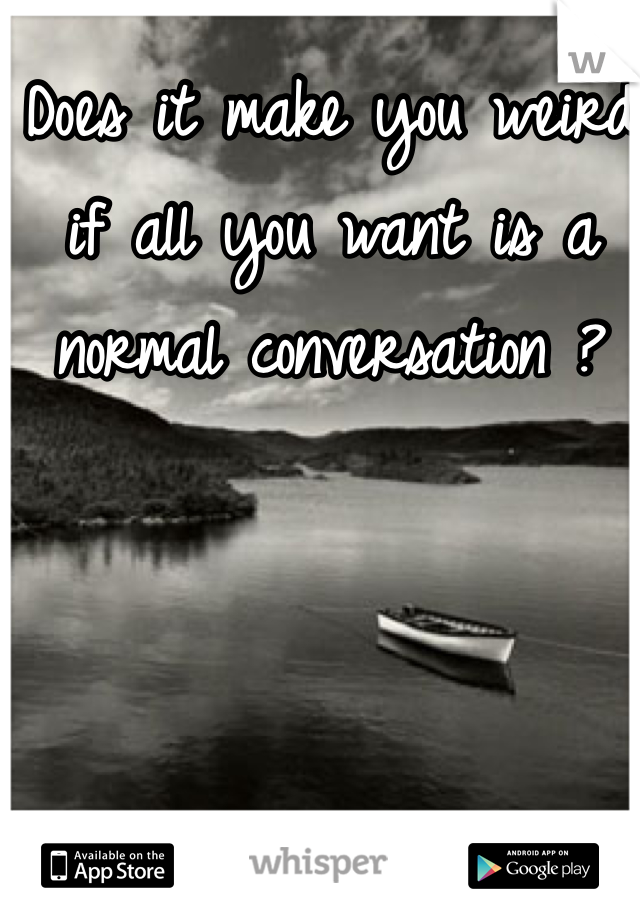Does it make you weird if all you want is a normal conversation ?
