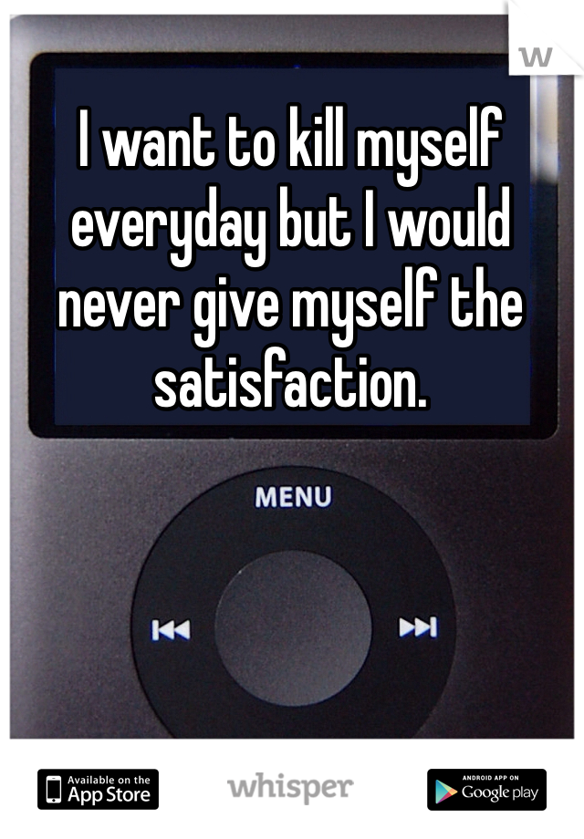 I want to kill myself everyday but I would never give myself the satisfaction.