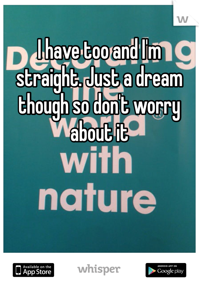 I have too and I'm straight. Just a dream though so don't worry about it