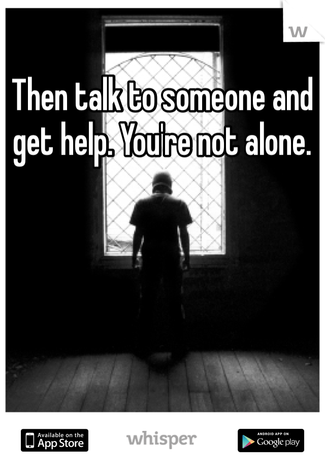 Then talk to someone and get help. You're not alone.