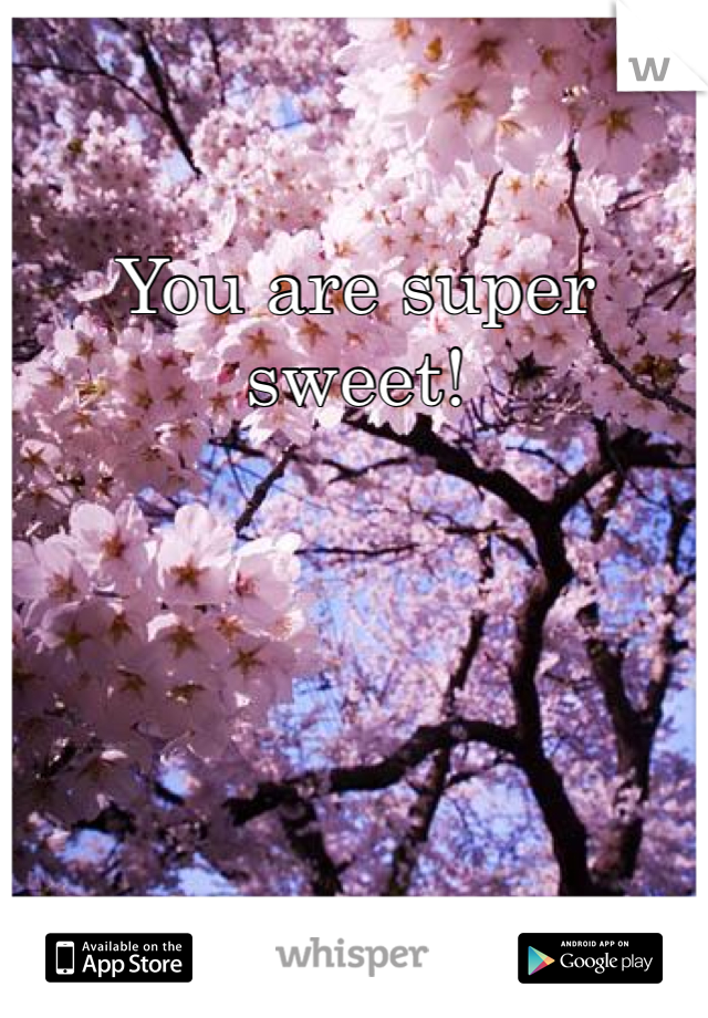 You are super sweet!