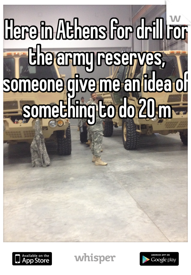 Here in Athens for drill for the army reserves, someone give me an idea of something to do 20 m
