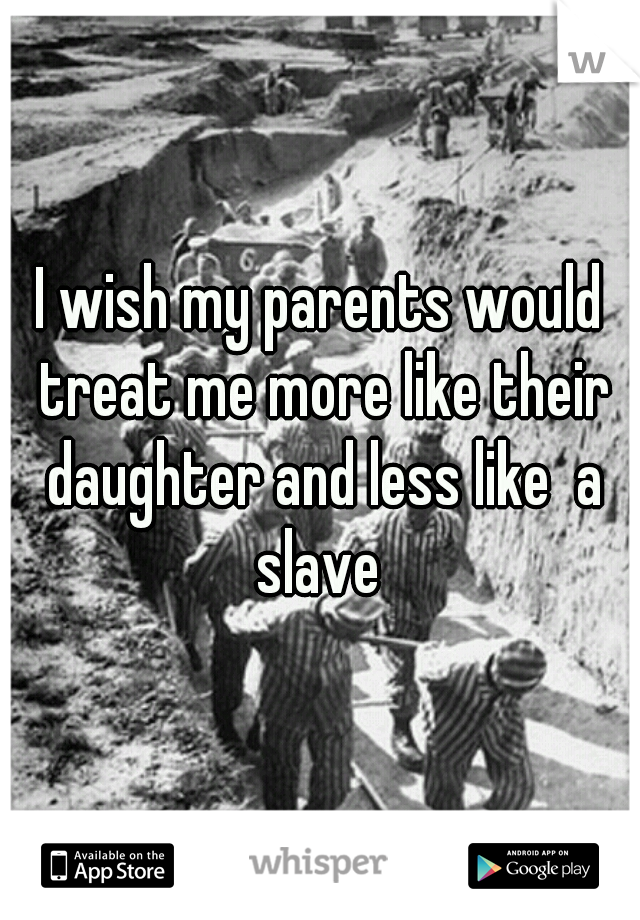 I wish my parents would treat me more like their daughter and less like  a slave