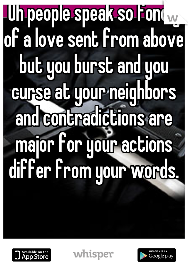 Oh people speak so fondly of a love sent from above but you burst and you curse at your neighbors and contradictions are major for your actions differ from your words.