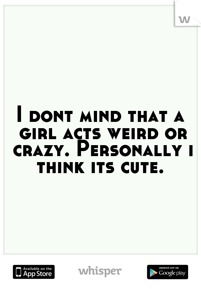 I dont mind that a girl acts weird or crazy. Personally i think its cute.
