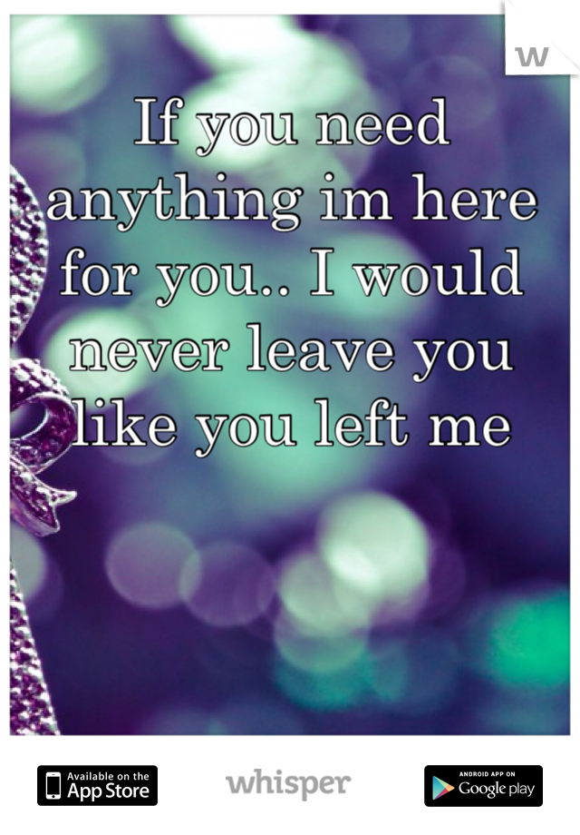 If you need anything im here for you.. I would never leave you like you left me
