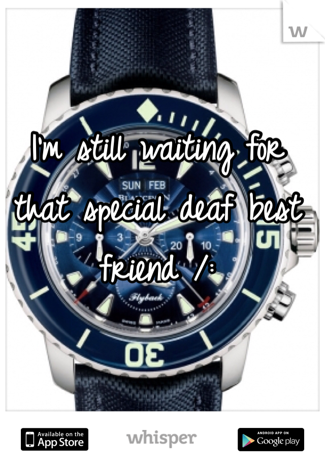 I'm still waiting for that special deaf best friend /: