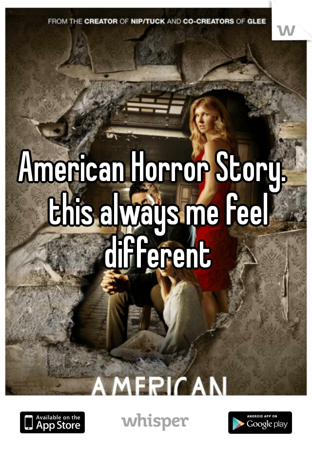 American Horror Story.  this always me feel different
