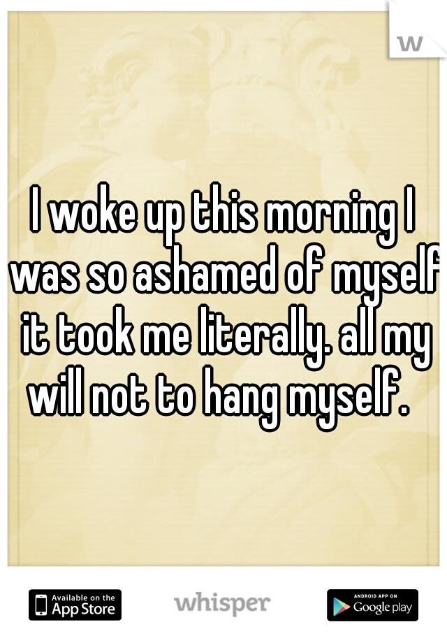 I woke up this morning I was so ashamed of myself it took me literally. all my will not to hang myself.