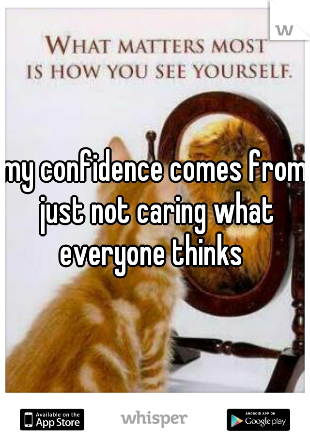 my confidence comes from just not caring what everyone thinks