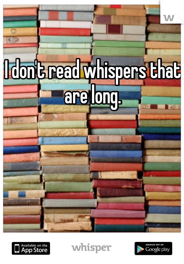 I don't read whispers that are long.