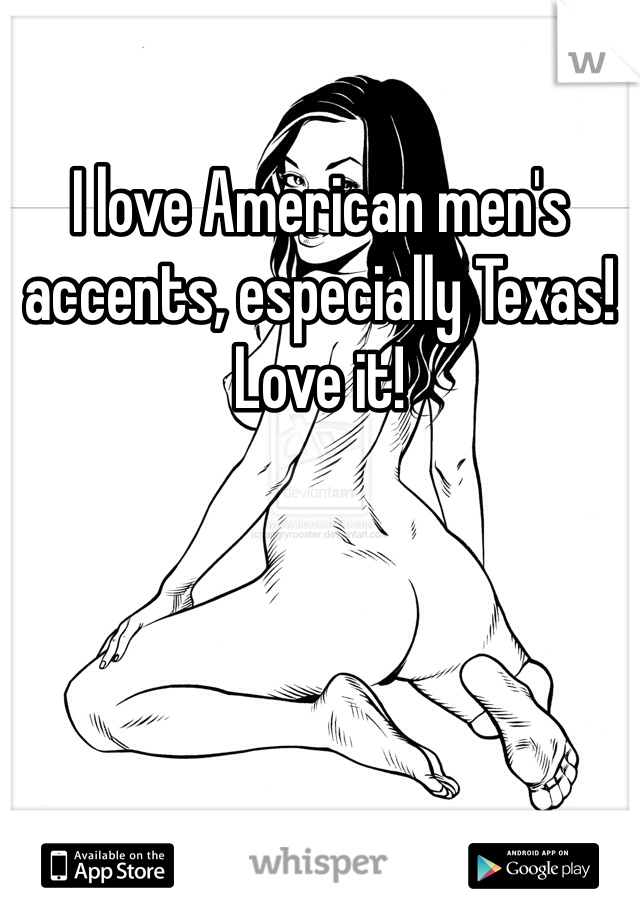 I love American men's accents, especially Texas!  Love it!