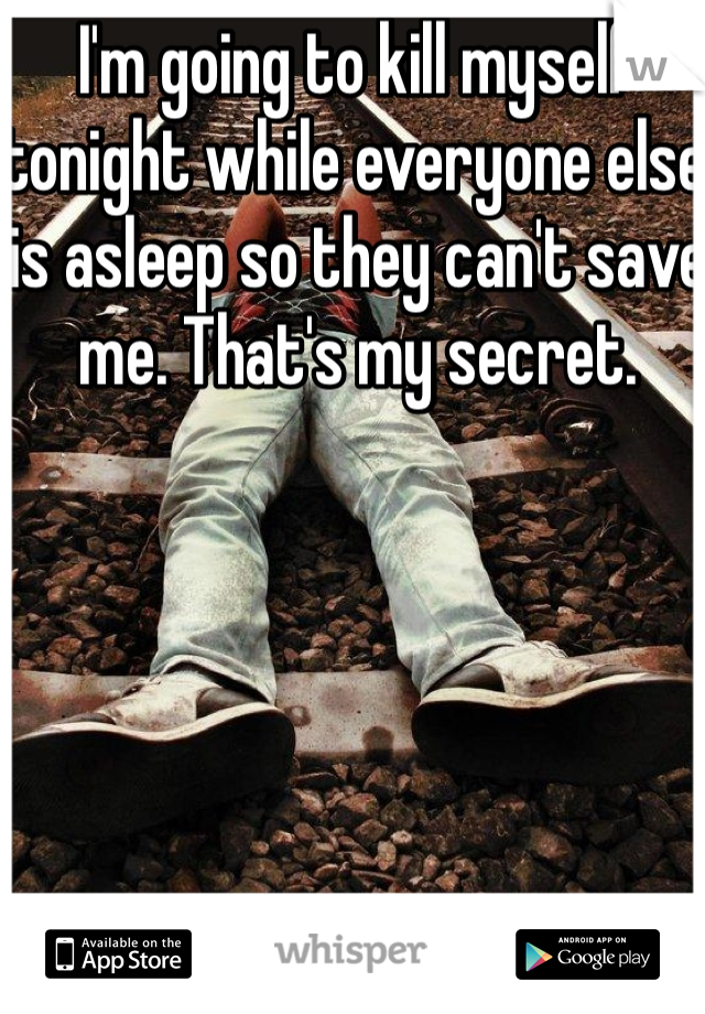 I'm going to kill myself tonight while everyone else is asleep so they can't save me. That's my secret.