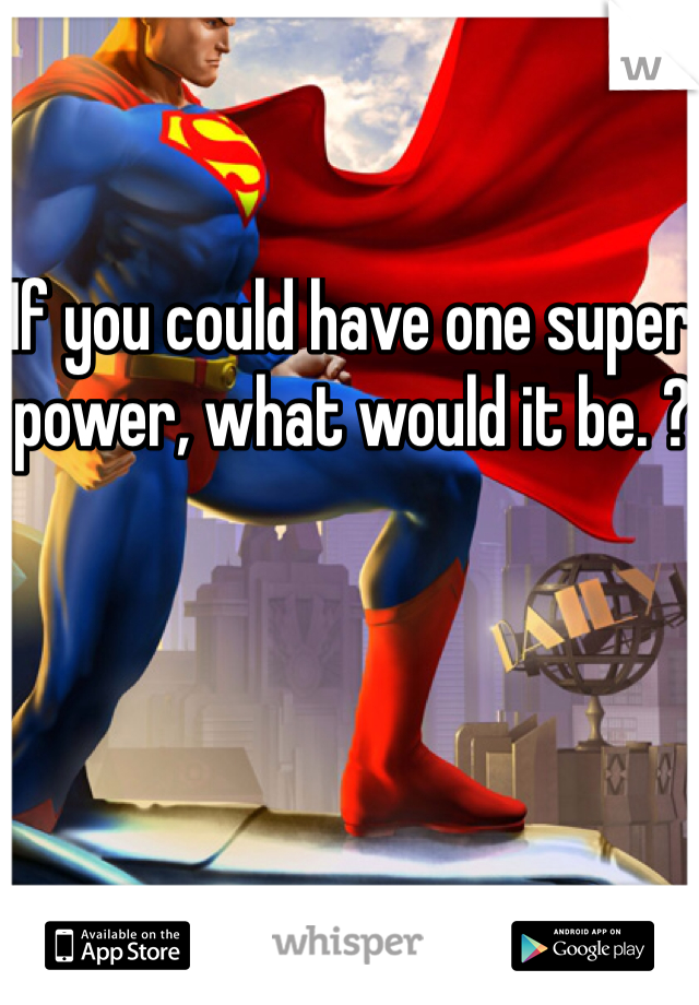 If you could have one super power, what would it be. ?