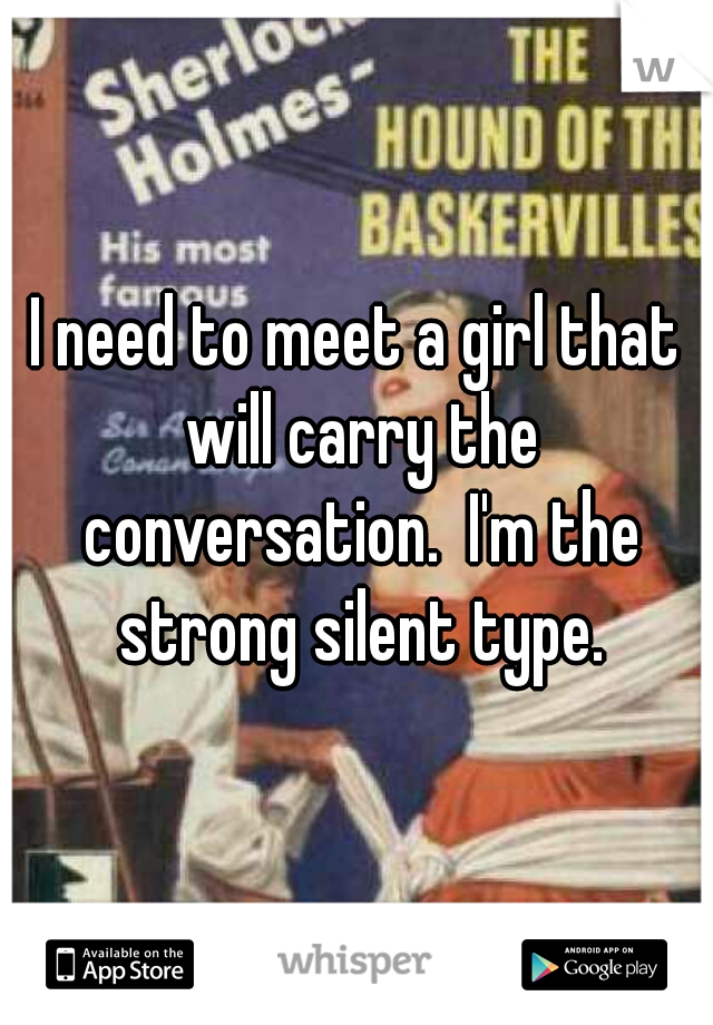 I need to meet a girl that will carry the conversation.  I'm the strong silent type.