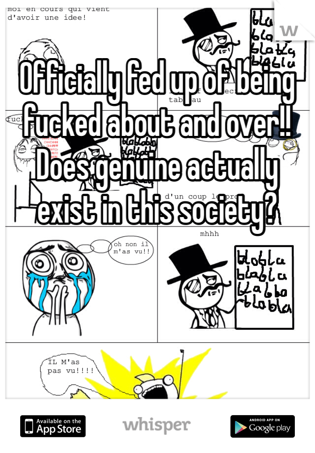 Officially fed up of being fucked about and over!! Does genuine actually exist in this society?