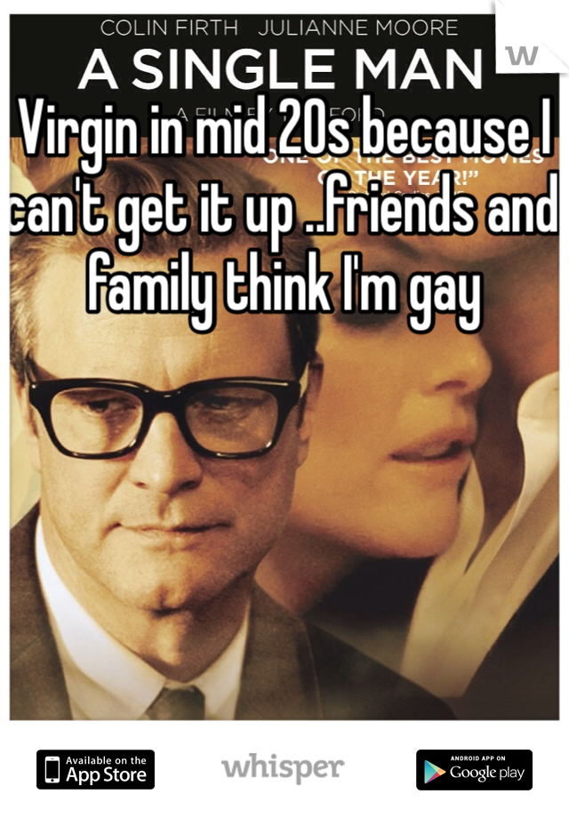 Virgin in mid 20s because I can't get it up ..friends and family think I'm gay