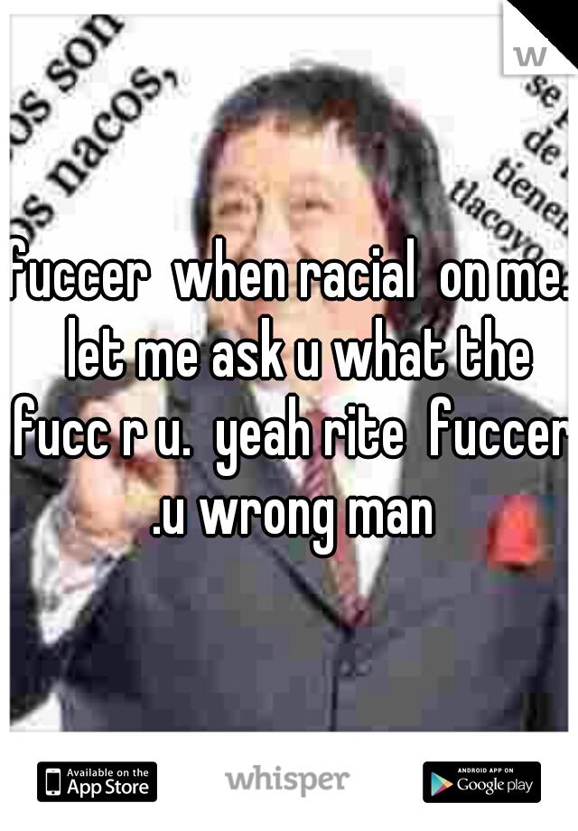 fuccer  when racial  on me.  let me ask u what the fucc r u.  yeah rite  fuccer .u wrong man