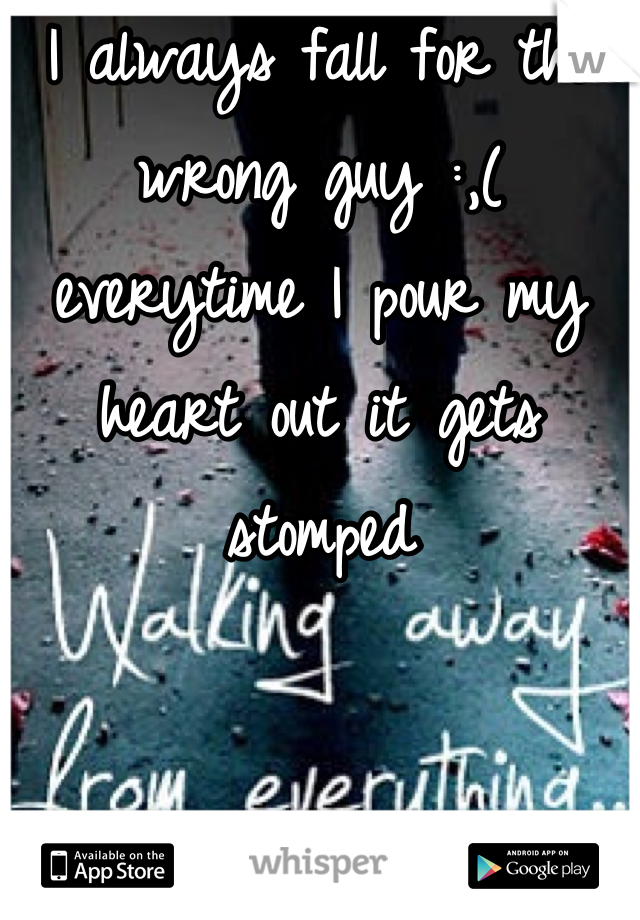 I always fall for the wrong guy :,( everytime I pour my heart out it gets stomped