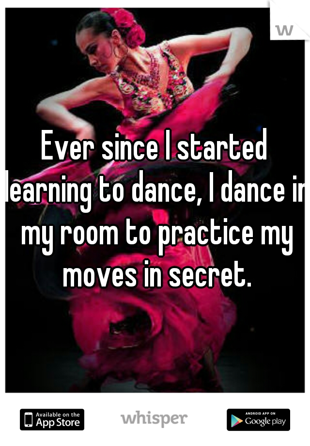 Ever since I started learning to dance, I dance in my room to practice my moves in secret.