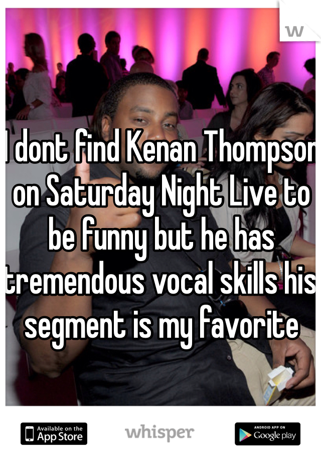 I dont find Kenan Thompson on Saturday Night Live to be funny but he has tremendous vocal skills his segment is my favorite