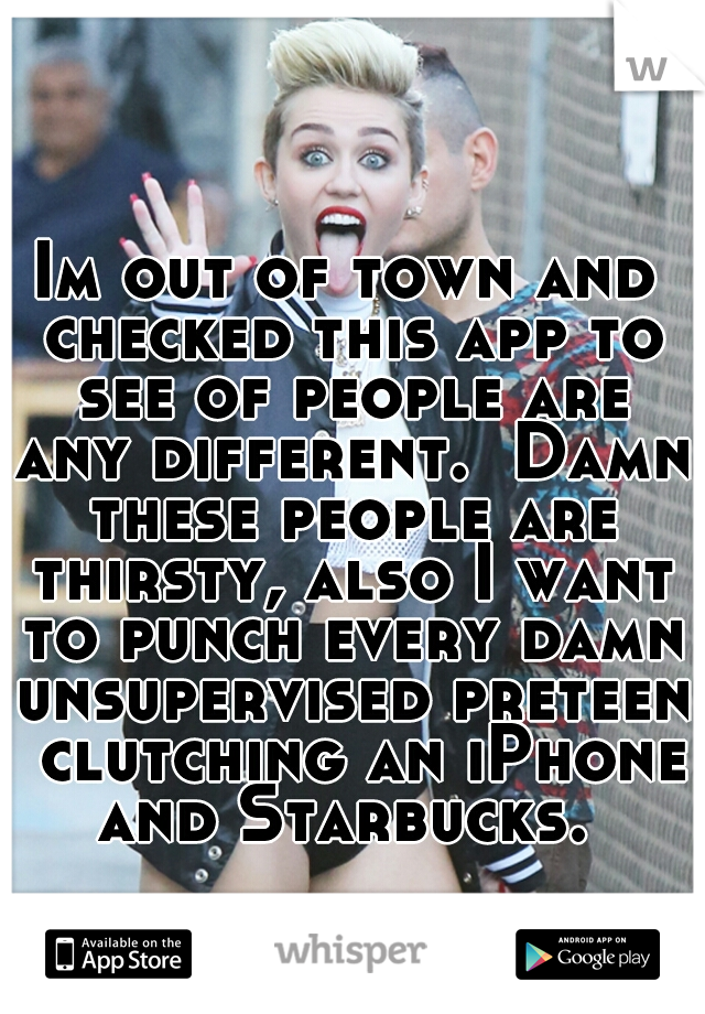 Im out of town and checked this app to see of people are any different.  Damn these people are thirsty, also I want to punch every damn unsupervised preteen  clutching an iPhone and Starbucks.