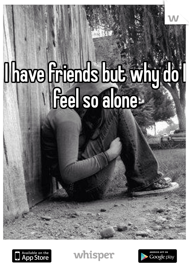 I have friends but why do I feel so alone