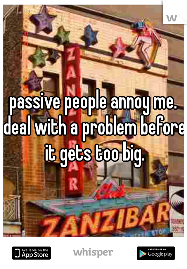 passive people annoy me. deal with a problem before it gets too big.