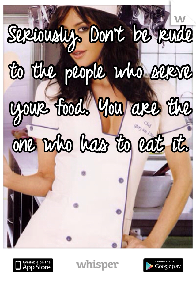 Seriously. Don't be rude to the people who serve your food. You are the one who has to eat it.