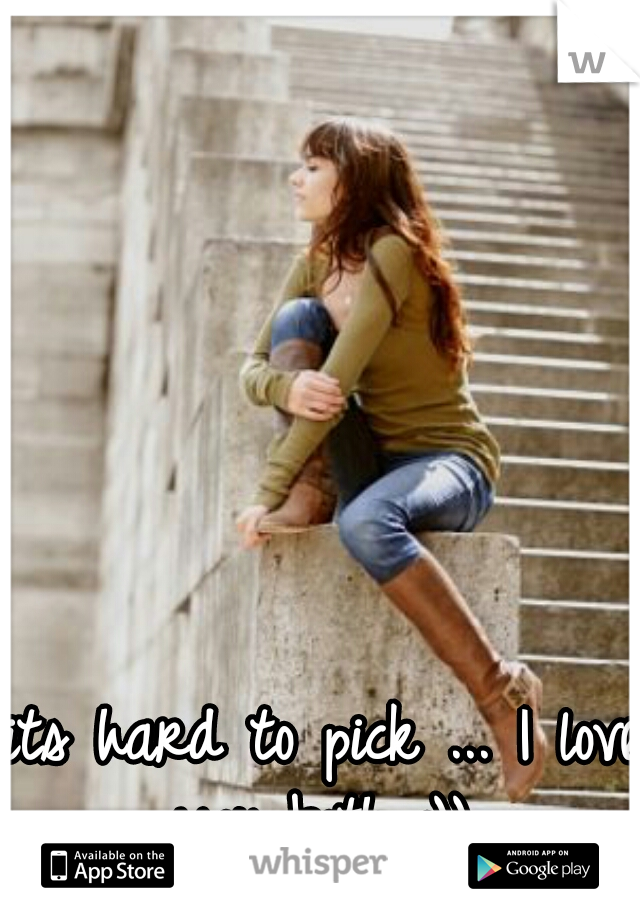 its hard to pick ... I love you both :))
