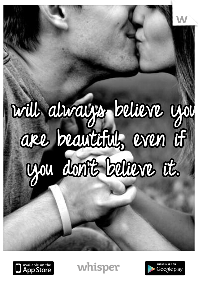 I will always believe you are beautiful, even if you don't believe it.