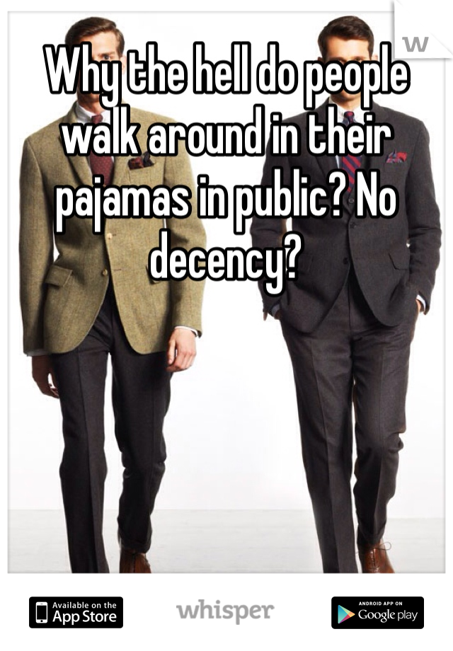 Why the hell do people walk around in their pajamas in public? No decency?