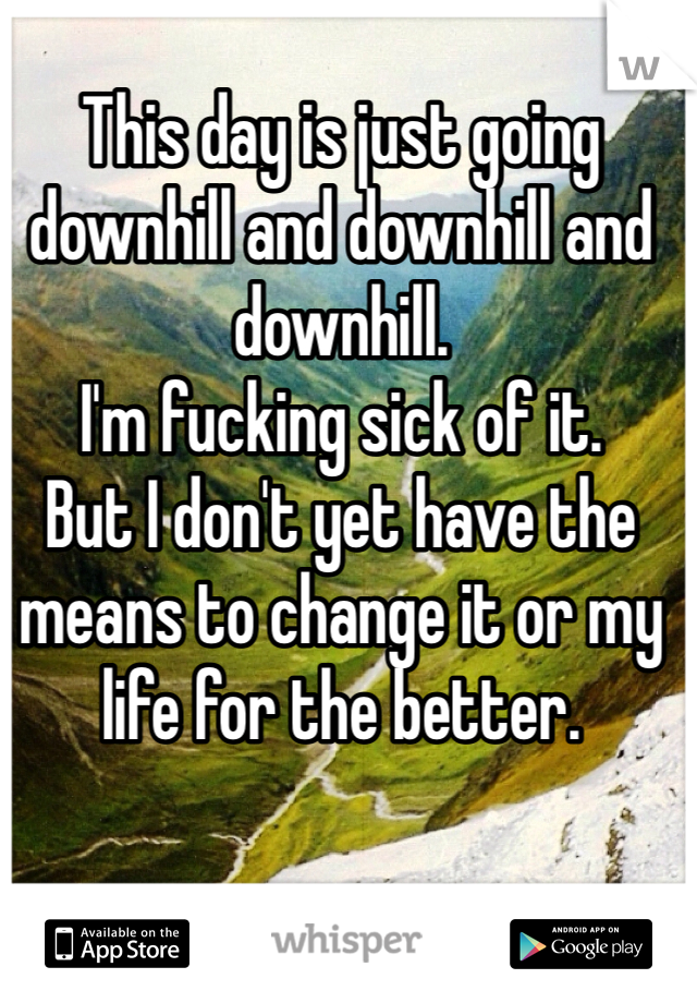 This day is just going downhill and downhill and downhill. I'm fucking sick of it.  But I don't yet have the means to change it or my life for the better.