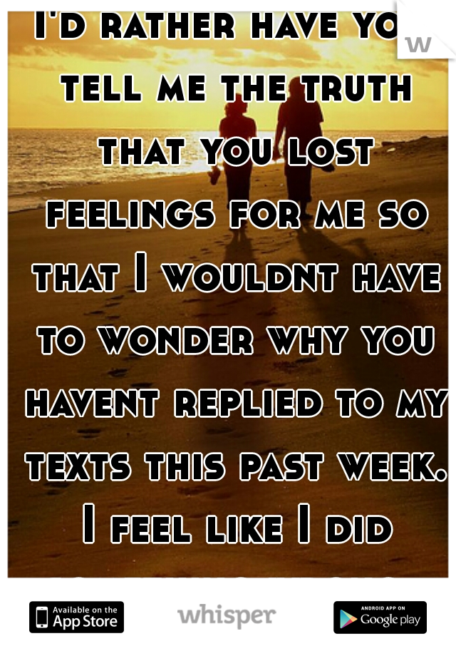 I'd rather have you tell me the truth that you lost feelings for me so that I wouldnt have to wonder why you havent replied to my texts this past week. I feel like I did something wrong..