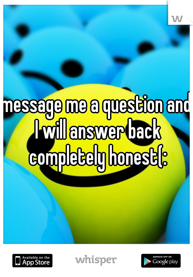 message me a question and I will answer back completely honest(: