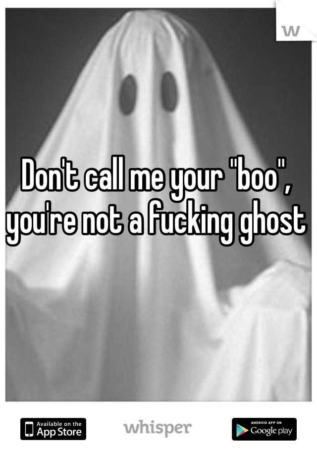"""Don't call me your """"boo"""", you're not a fucking ghost"""