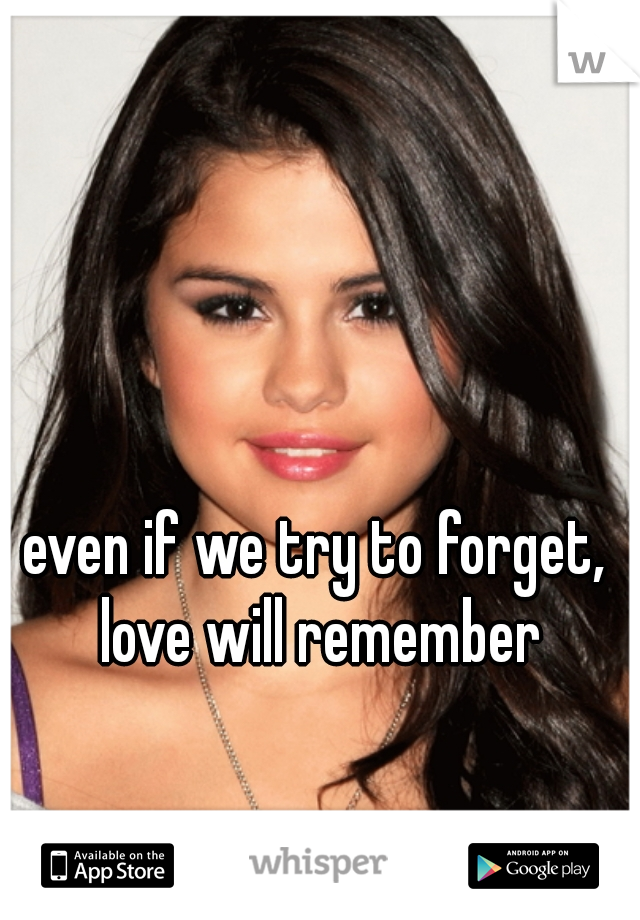even if we try to forget, love will remember