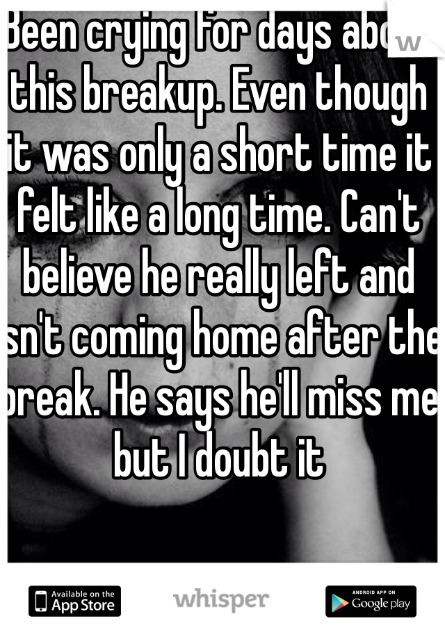 Been crying for days about this breakup. Even though it was only a short time it felt like a long time. Can't believe he really left and isn't coming home after the break. He says he'll miss me but I doubt it