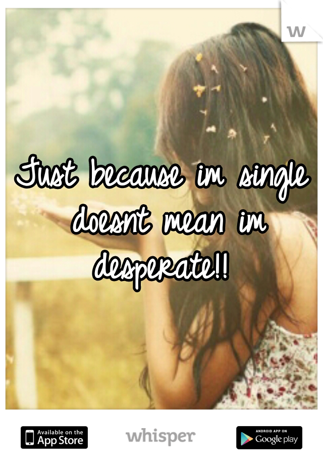 Just because im single doesnt mean im desperate!!