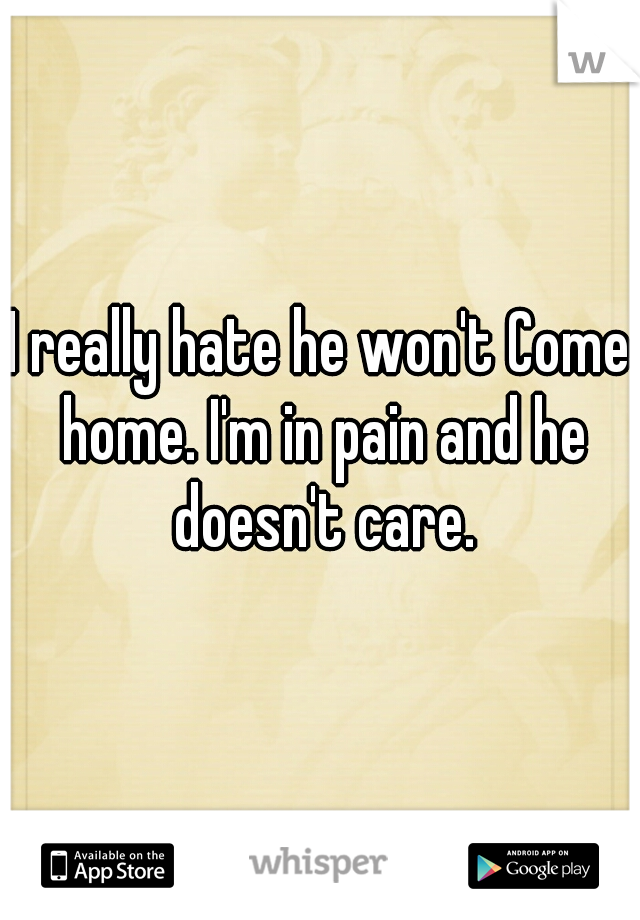I really hate he won't Come home. I'm in pain and he doesn't care.