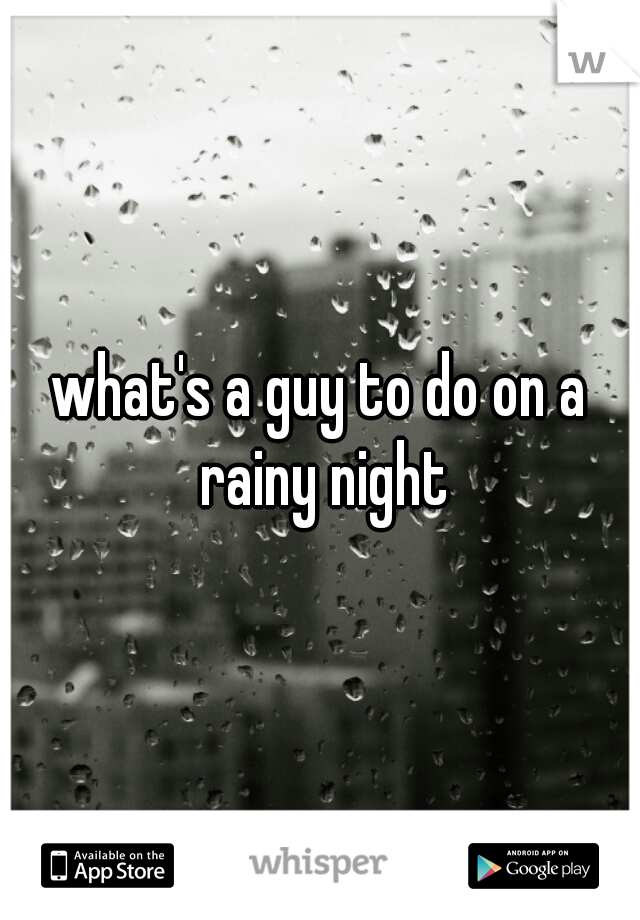 what's a guy to do on a rainy night