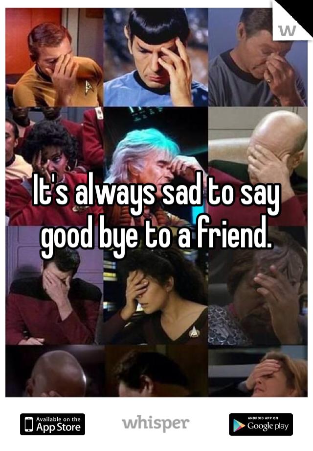 It's always sad to say good bye to a friend.