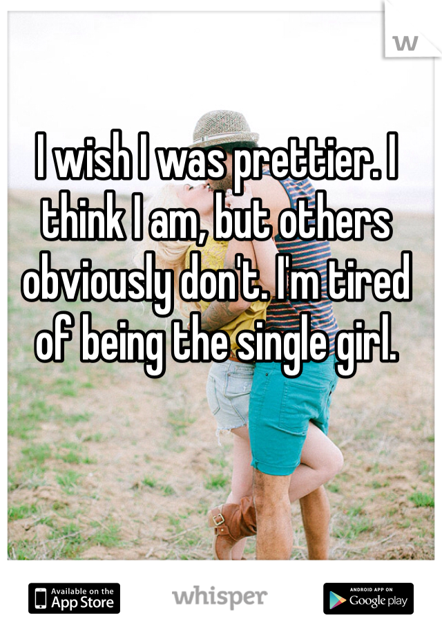 I wish I was prettier. I think I am, but others obviously don't. I'm tired of being the single girl.