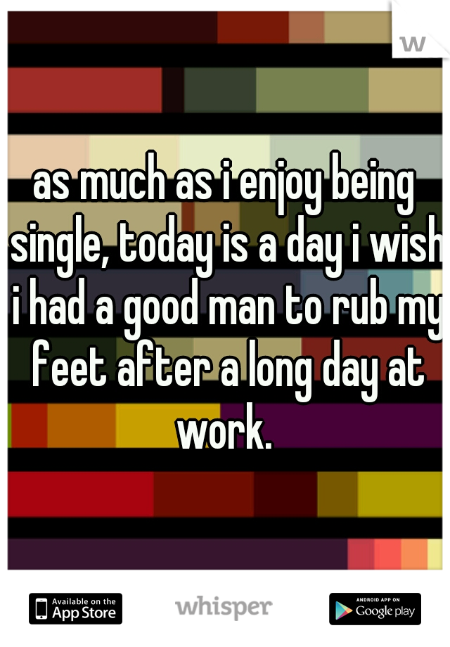 as much as i enjoy being single, today is a day i wish i had a good man to rub my feet after a long day at work.