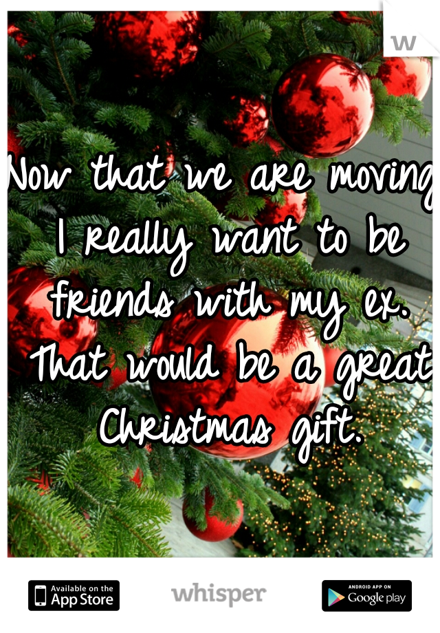 Now that we are moving I really want to be friends with my ex. That would be a great Christmas gift.