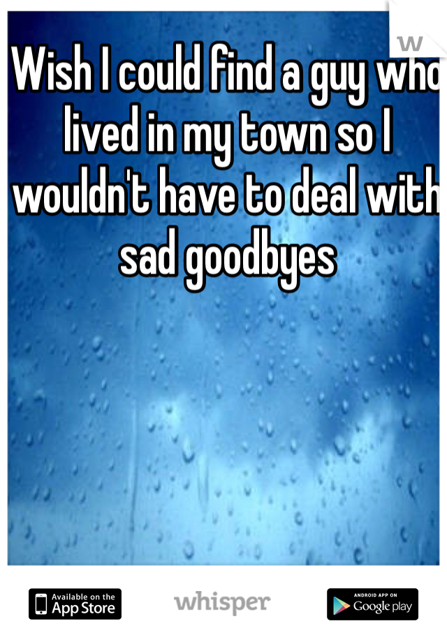 Wish I could find a guy who lived in my town so I wouldn't have to deal with sad goodbyes