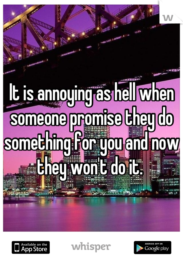 It is annoying as hell when someone promise they do something for you and now they won't do it.