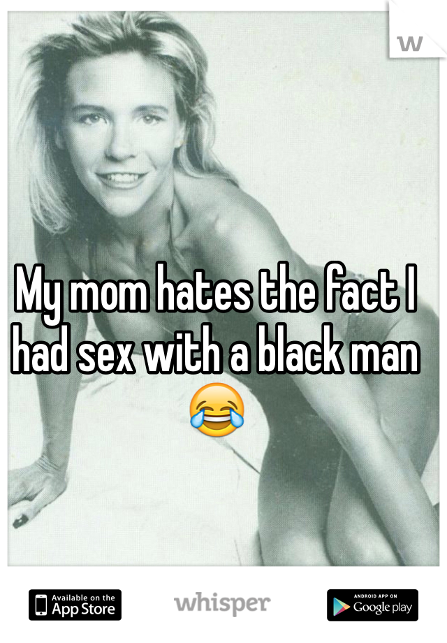 My mom hates the fact I had sex with a black man😂