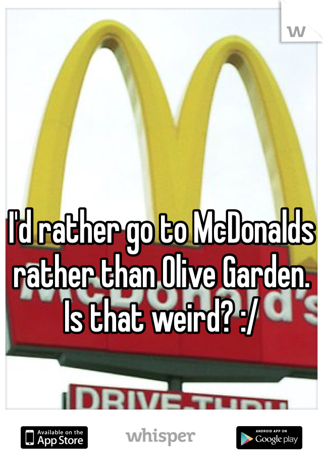 I'd rather go to McDonalds rather than Olive Garden. Is that weird? :/